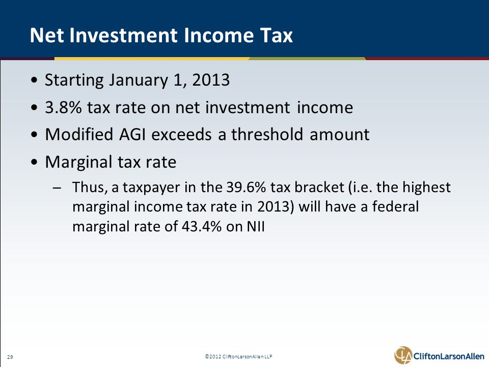 ©2012 CliftonLarsonAllen LLP 29 Net Investment Income Tax Starting January 1, 2013 3.8% tax rate on net investment income Modified AGI exceeds a threshold amount Marginal tax rate ̶Thus, a taxpayer in the 39.6% tax bracket (i.e.