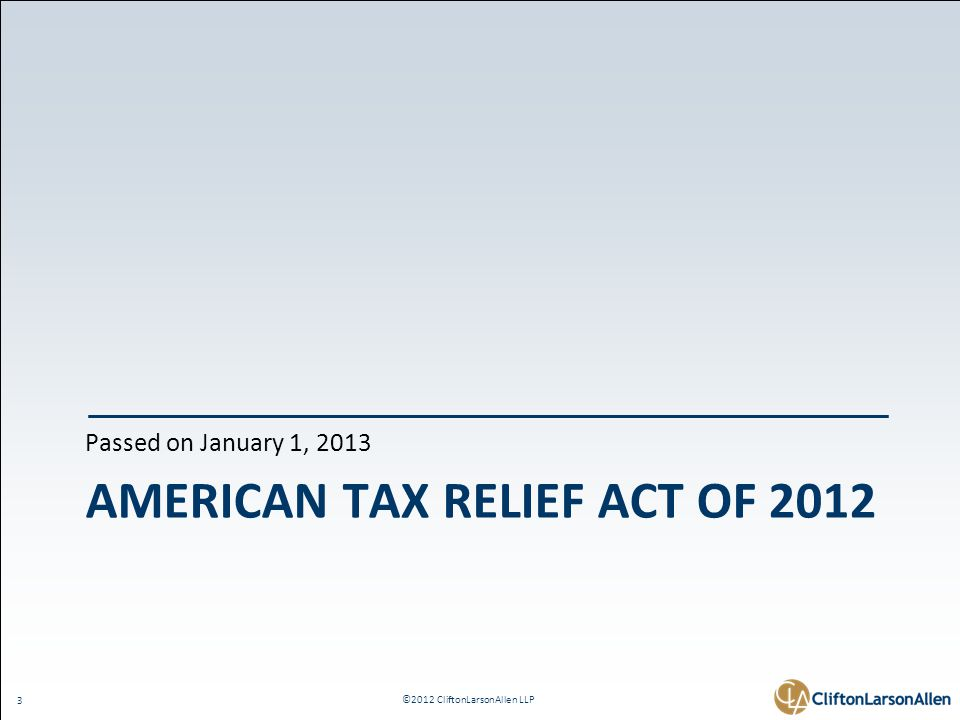 ©2012 CliftonLarsonAllen LLP 3 AMERICAN TAX RELIEF ACT OF 2012 Passed on January 1, 2013