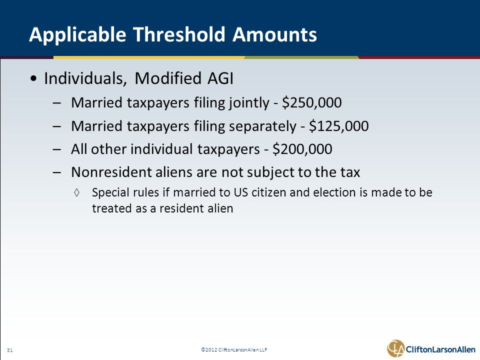 ©2012 CliftonLarsonAllen LLP 31 Applicable Threshold Amounts Individuals, Modified AGI –Married taxpayers filing jointly - $250,000 –Married taxpayers filing separately - $125,000 –All other individual taxpayers - $200,000 –Nonresident aliens are not subject to the tax ◊ Special rules if married to US citizen and election is made to be treated as a resident alien
