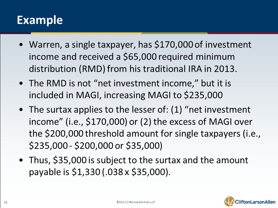 ©2012 CliftonLarsonAllen LLP 32 Example Warren, a single taxpayer, has $170,000 of investment income and received a $65,000 required minimum distribution (RMD) from his traditional IRA in 2013.