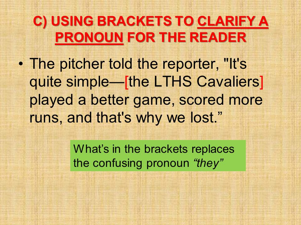 C) USING BRACKETS TO CLARIFY A PRONOUN FOR THE READER The pitcher told the reporter,