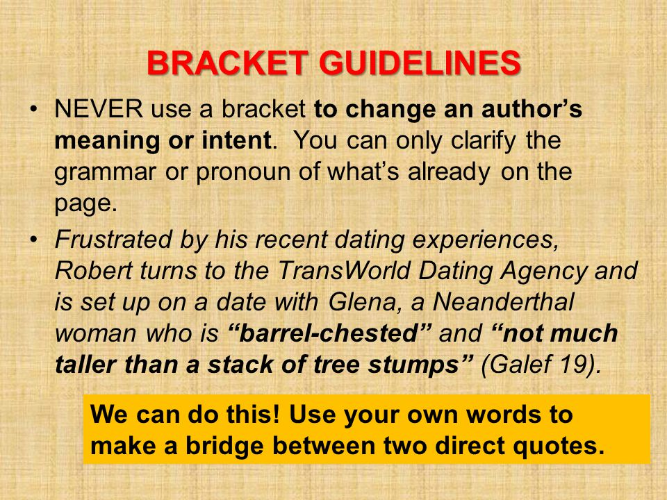 BRACKET GUIDELINES NEVER use a bracket to change an author's meaning or intent.