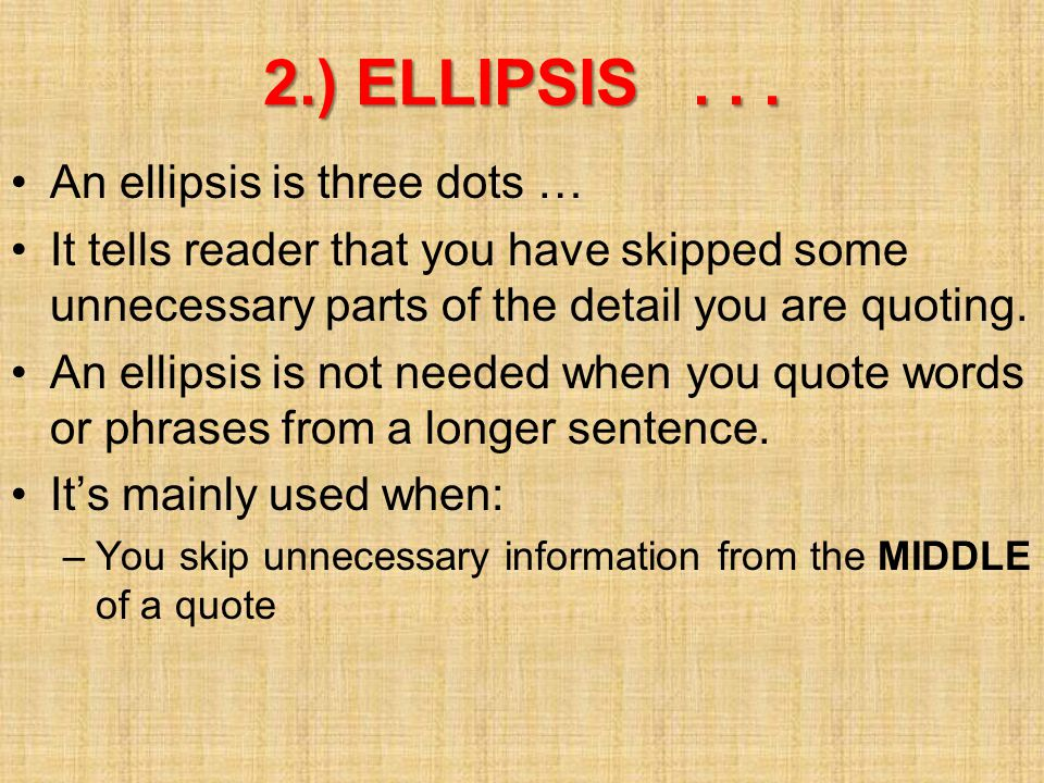 2.) ELLIPSIS... An ellipsis is three dots … It tells reader that you have skipped some unnecessary parts of the detail you are quoting. An ellipsis is