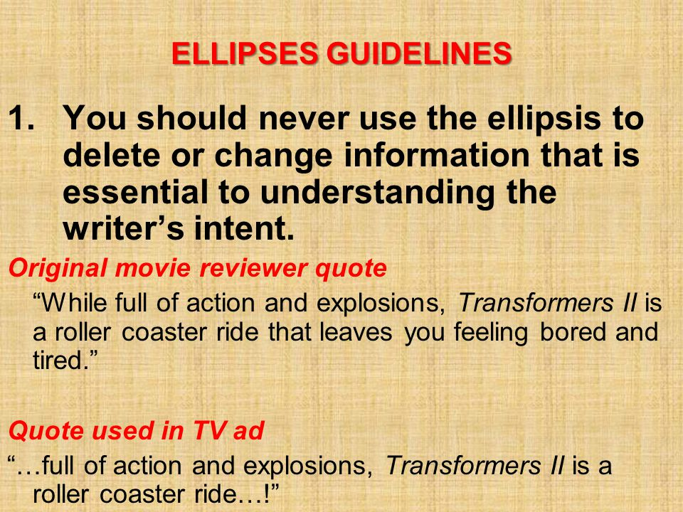 ELLIPSES GUIDELINES 1.You should never use the ellipsis to delete or change information that is essential to understanding the writer's intent.