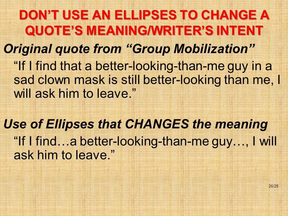 DON'T USE AN ELLIPSES TO CHANGE A QUOTE'S MEANING/WRITER'S INTENT Original quote from Group Mobilization If I find that a better-looking-than-me guy in a sad clown mask is still better-looking than me, I will ask him to leave. Use of Ellipses that CHANGES the meaning If I find…a better-looking-than-me guy…, I will ask him to leave. 26/28