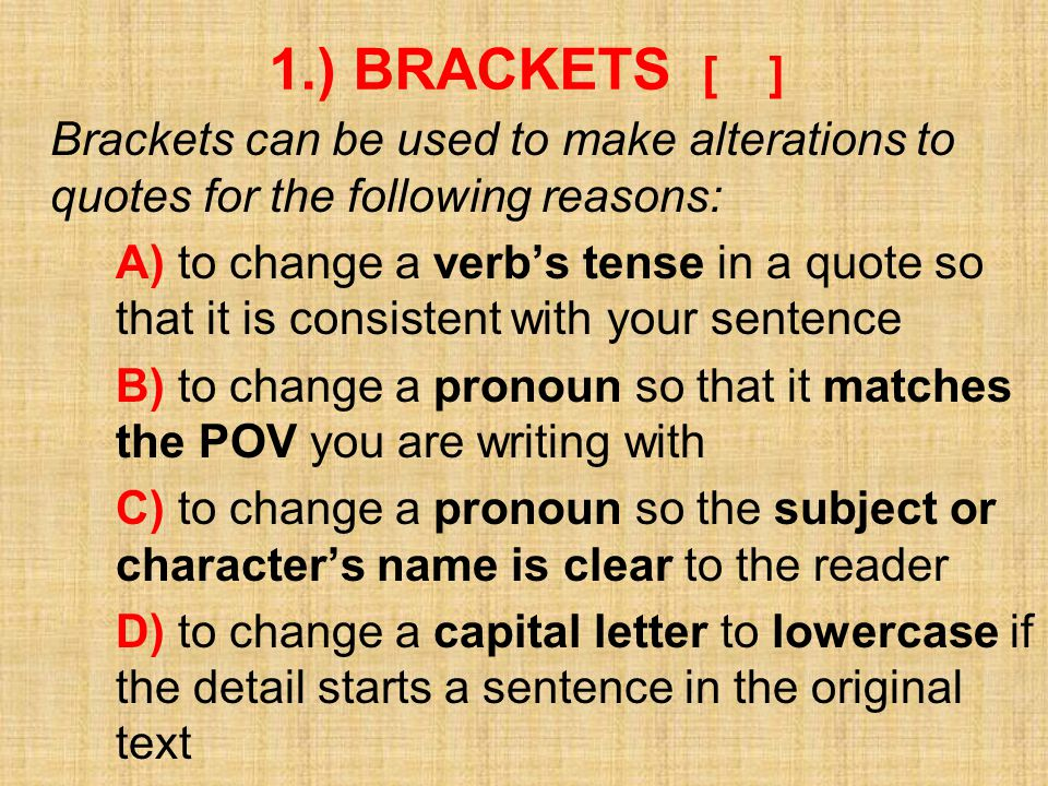 1.) BRACKETS [ ] Brackets can be used to make alterations to quotes for the following reasons: A) to change a verb's tense in a quote so that it is consistent with your sentence B) to change a pronoun so that it matches the POV you are writing with C) to change a pronoun so the subject or character's name is clear to the reader D) to change a capital letter to lowercase if the detail starts a sentence in the original text