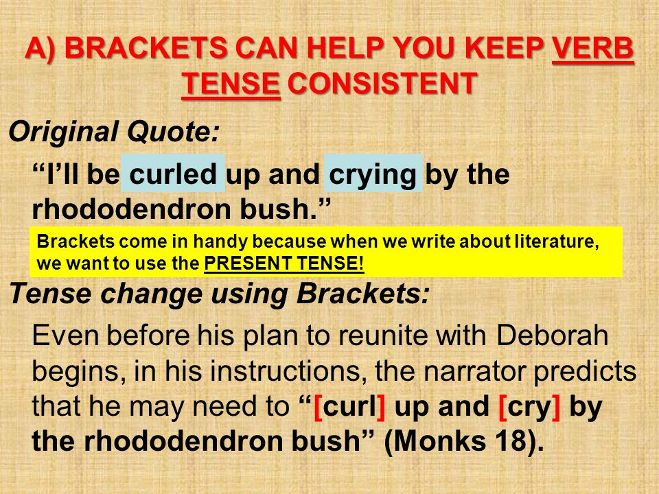 """Original Quote: """"I'll be curled up and crying by the rhododendron bush."""" Tense change using Brackets: Even before his plan to reunite with Deborah beg"""