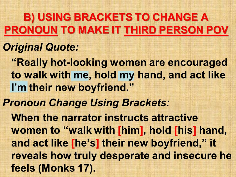 B) USING BRACKETS TO CHANGE A PRONOUN TO MAKE IT THIRD PERSON POV Original Quote: Really hot-looking women are encouraged to walk with me, hold my hand, and act like I'm their new boyfriend. Pronoun Change Using Brackets: When the narrator instructs attractive women to walk with [him], hold [his] hand, and act like [he's] their new boyfriend, it reveals how truly desperate and insecure he feels (Monks 17).