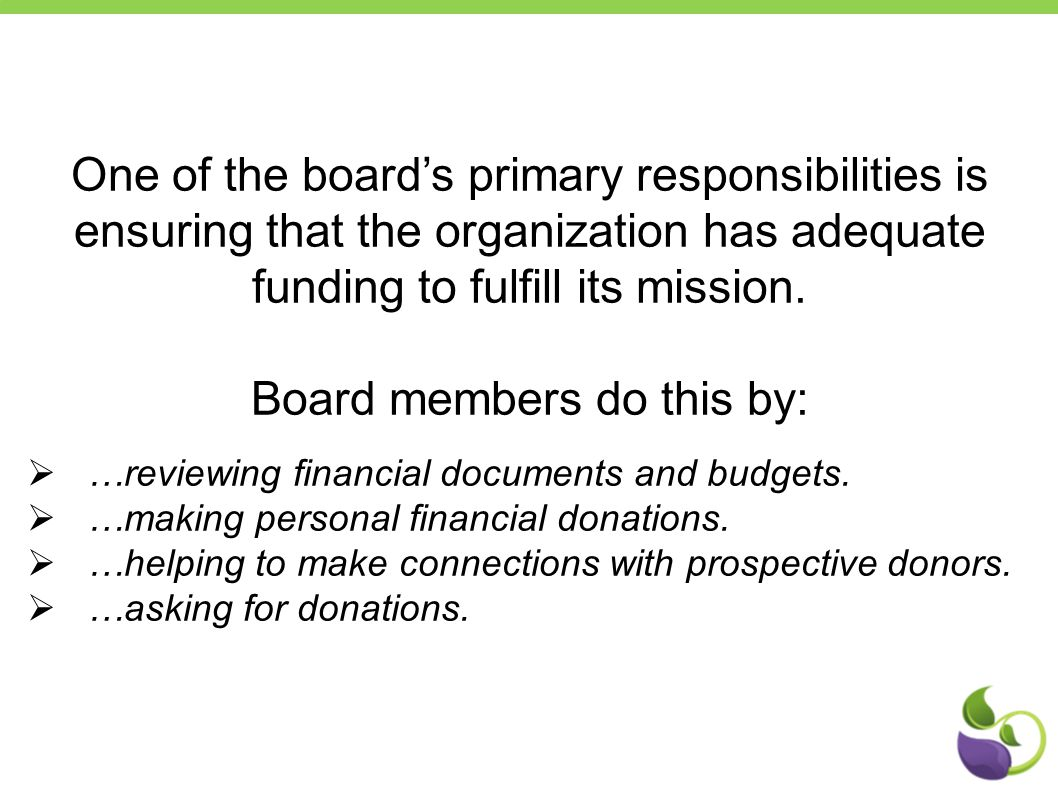 One of the board's primary responsibilities is ensuring that the organization has adequate funding to fulfill its mission. Board members do this by: 