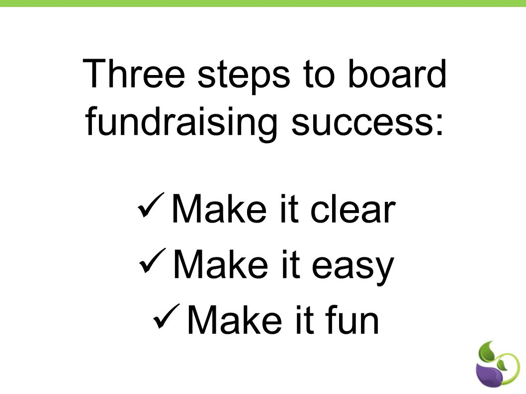 Three steps to board fundraising success: Make it clear Make it easy Make it fun