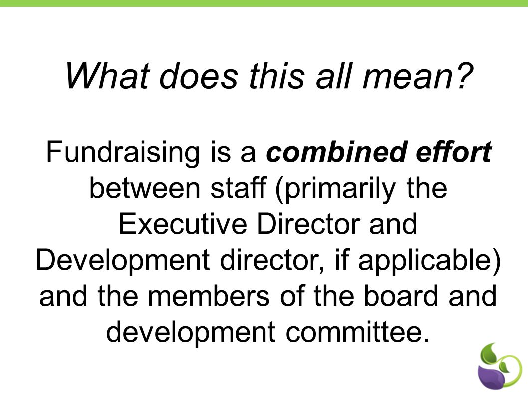 What does this all mean? Fundraising is a combined effort between staff (primarily the Executive Director and Development director, if applicable) and