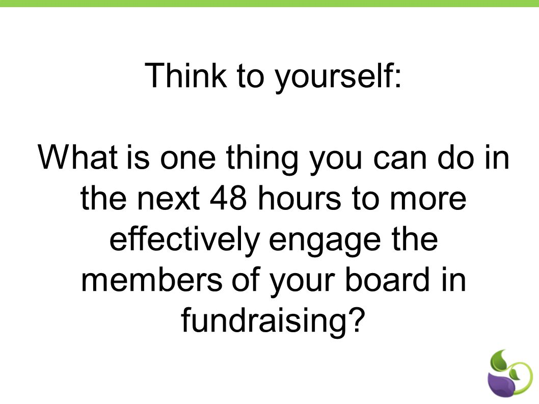 Think to yourself: What is one thing you can do in the next 48 hours to more effectively engage the members of your board in fundraising