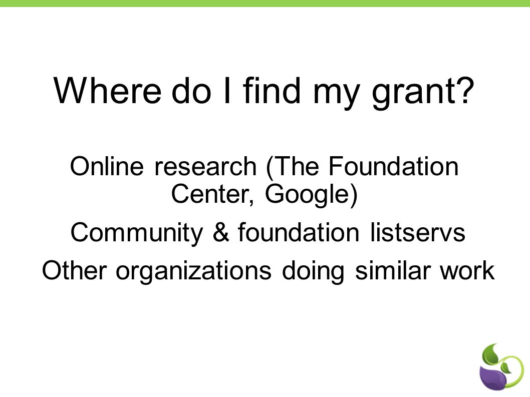 Where do I find my grant? Online research (The Foundation Center, Google) Community & foundation listservs Other organizations doing similar work