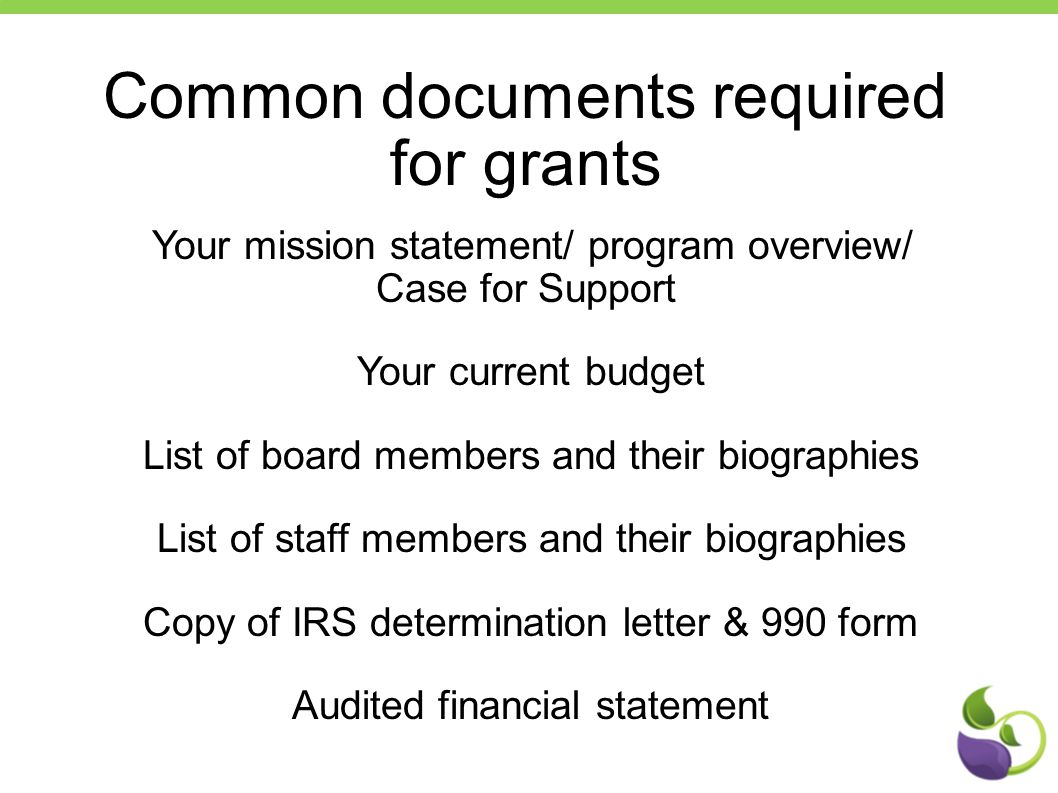 Common documents required for grants Your mission statement/ program overview/ Case for Support Your current budget List of board members and their bi