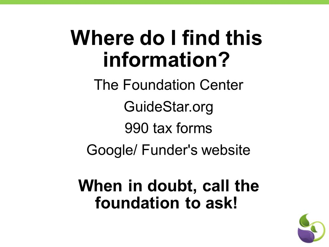 Where do I find this information? The Foundation Center GuideStar.org 990 tax forms Google/ Funder's website When in doubt, call the foundation to ask