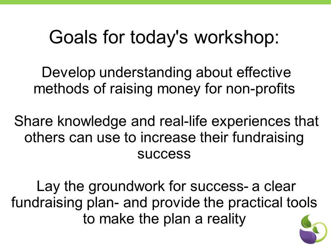 Goals for today s workshop: Develop understanding about effective methods of raising money for non-profits Share knowledge and real-life experiences that others can use to increase their fundraising success Lay the groundwork for success- a clear fundraising plan- and provide the practical tools to make the plan a reality