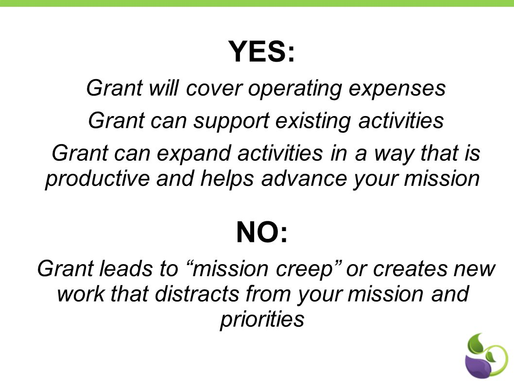 YES: Grant will cover operating expenses Grant can support existing activities Grant can expand activities in a way that is productive and helps advance your mission NO: Grant leads to mission creep or creates new work that distracts from your mission and priorities