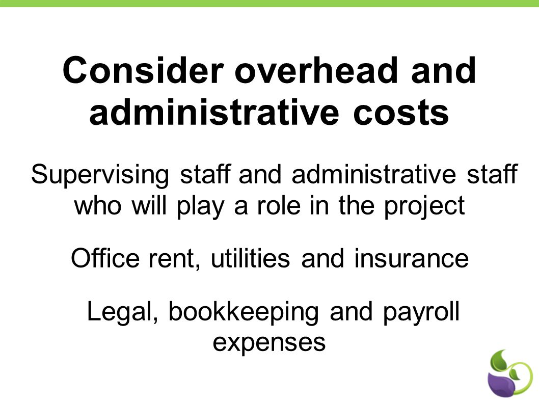 Consider overhead and administrative costs Supervising staff and administrative staff who will play a role in the project Office rent, utilities and i