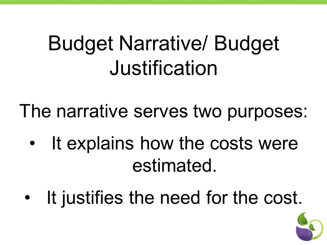 Budget Narrative/ Budget Justification The narrative serves two purposes: It explains how the costs were estimated. It justifies the need for the cost