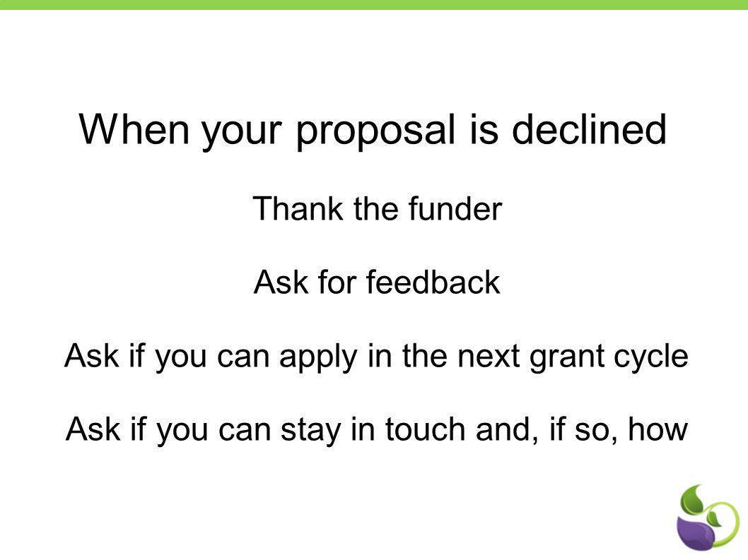 When your proposal is declined Thank the funder Ask for feedback Ask if you can apply in the next grant cycle Ask if you can stay in touch and, if so, how