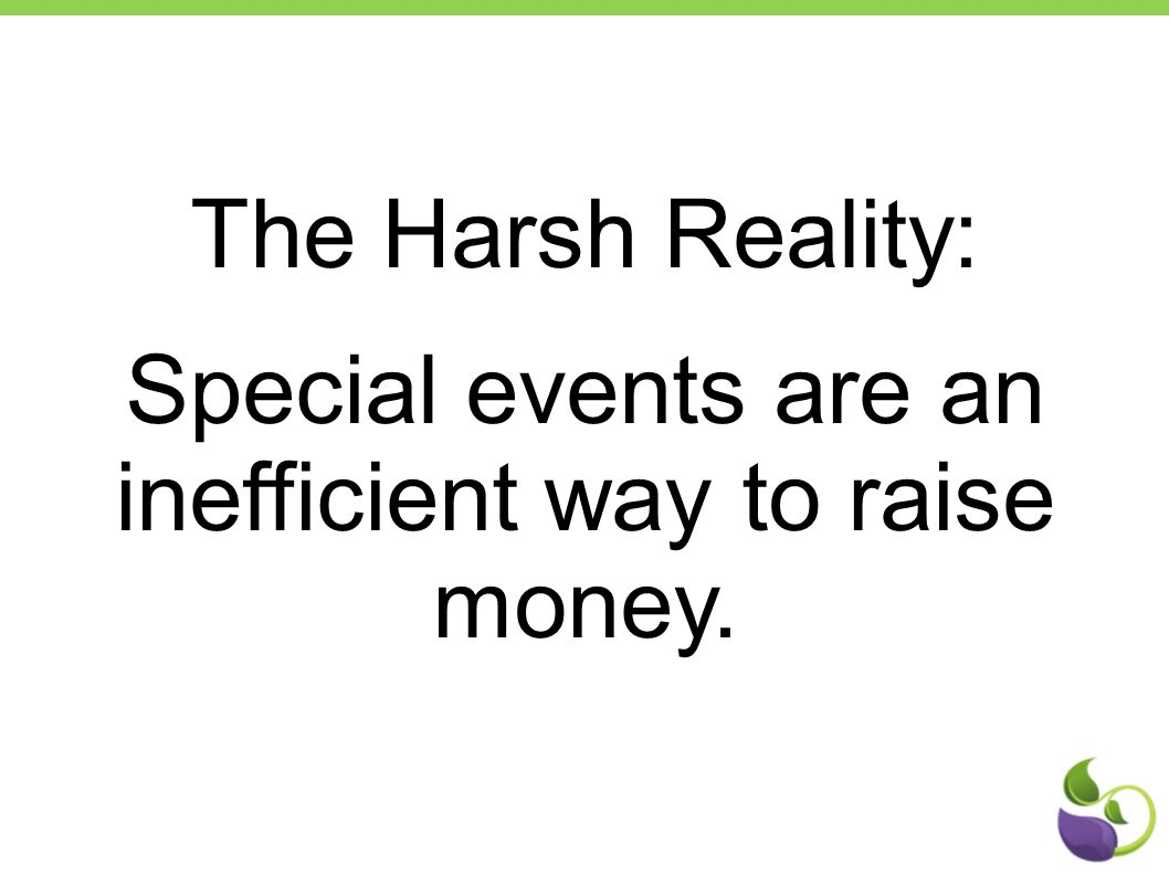 The Harsh Reality: Special events are an inefficient way to raise money.