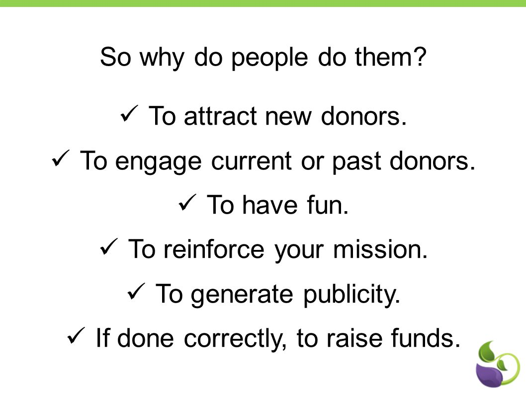 So why do people do them? To attract new donors. To engage current or past donors. To have fun. To reinforce your mission. To generate publicity. If d