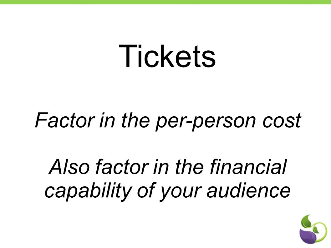 Tickets Factor in the per-person cost Also factor in the financial capability of your audience