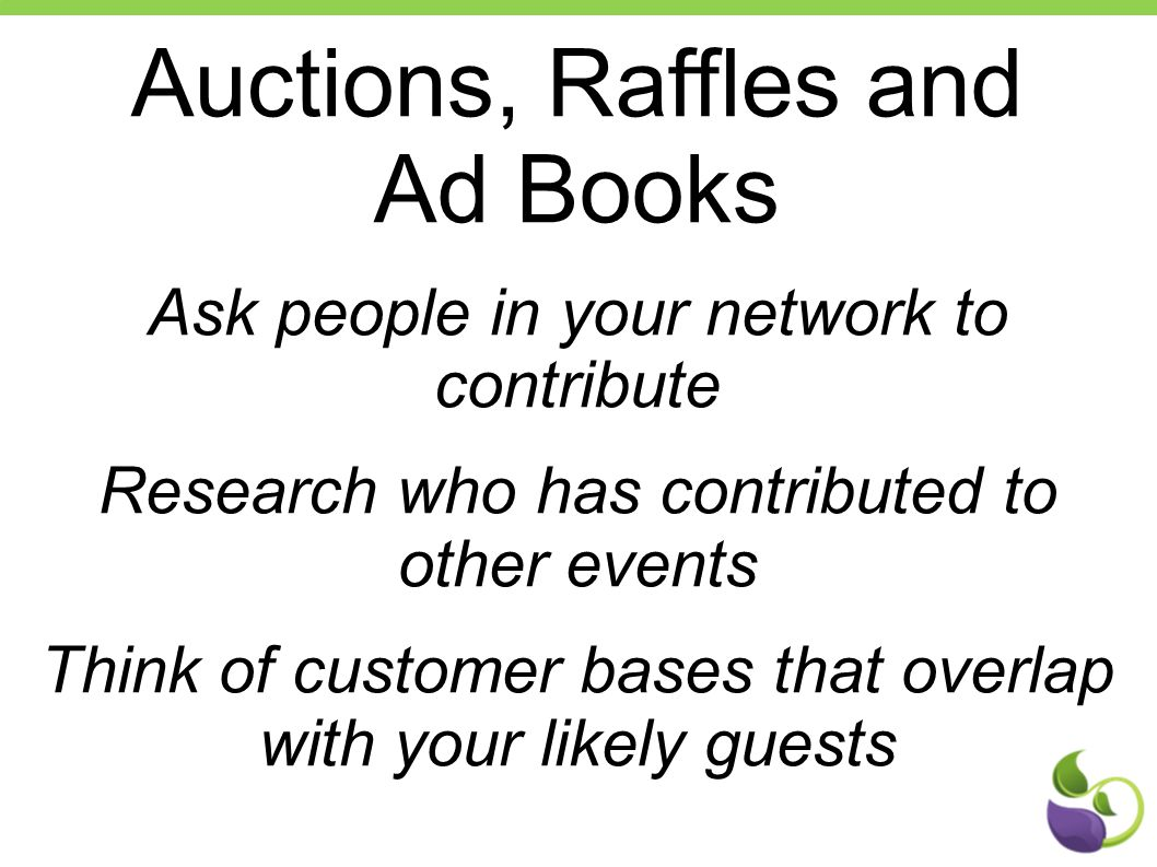 Auctions, Raffles and Ad Books Ask people in your network to contribute Research who has contributed to other events Think of customer bases that over