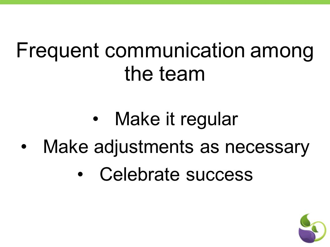 Frequent communication among the team Make it regular Make adjustments as necessary Celebrate success
