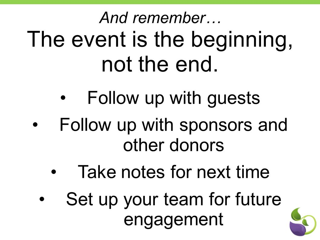And remember… The event is the beginning, not the end. Follow up with guests Follow up with sponsors and other donors Take notes for next time Set up