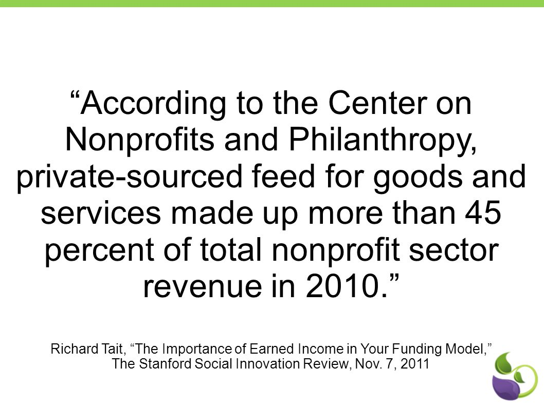 """According to the Center on Nonprofits and Philanthropy, private-sourced feed for goods and services made up more than 45 percent of total nonprofit s"