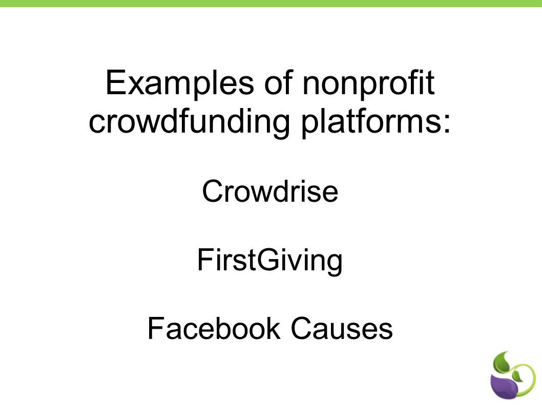 Examples of nonprofit crowdfunding platforms: Crowdrise FirstGiving Facebook Causes