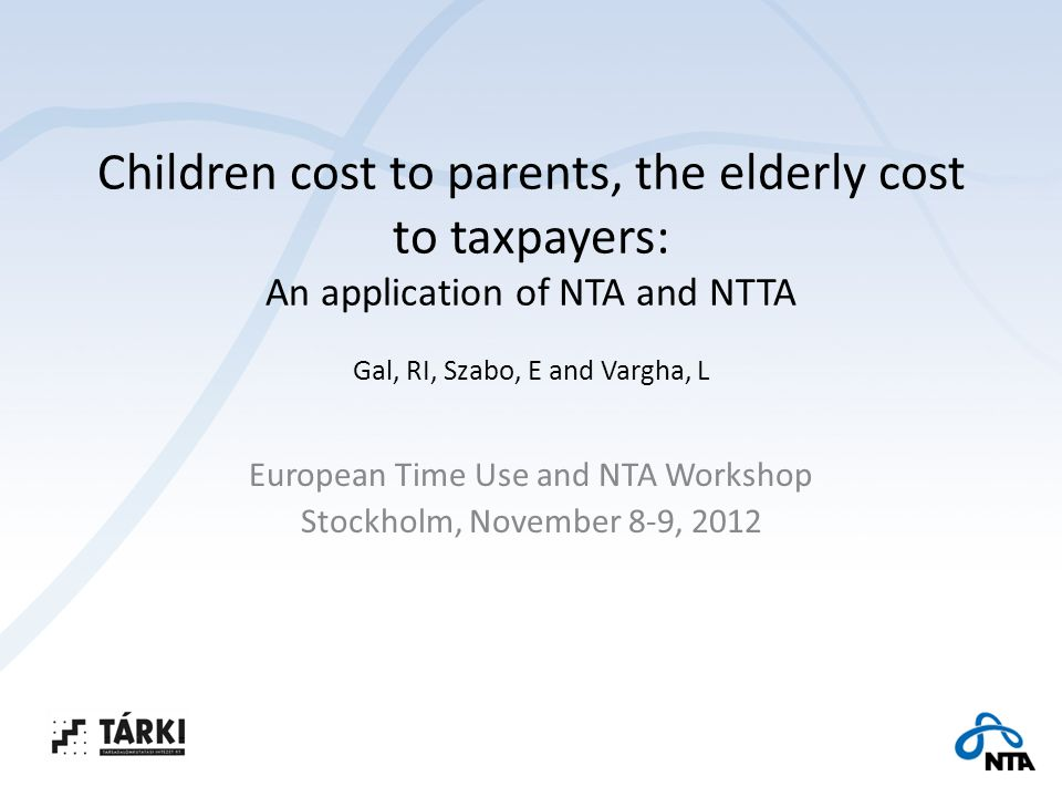 Children cost to parents, the elderly cost to taxpayers: An application of NTA and NTTA Gal, RI, Szabo, E and Vargha, L European Time Use and NTA Workshop Stockholm, November 8-9, 2012