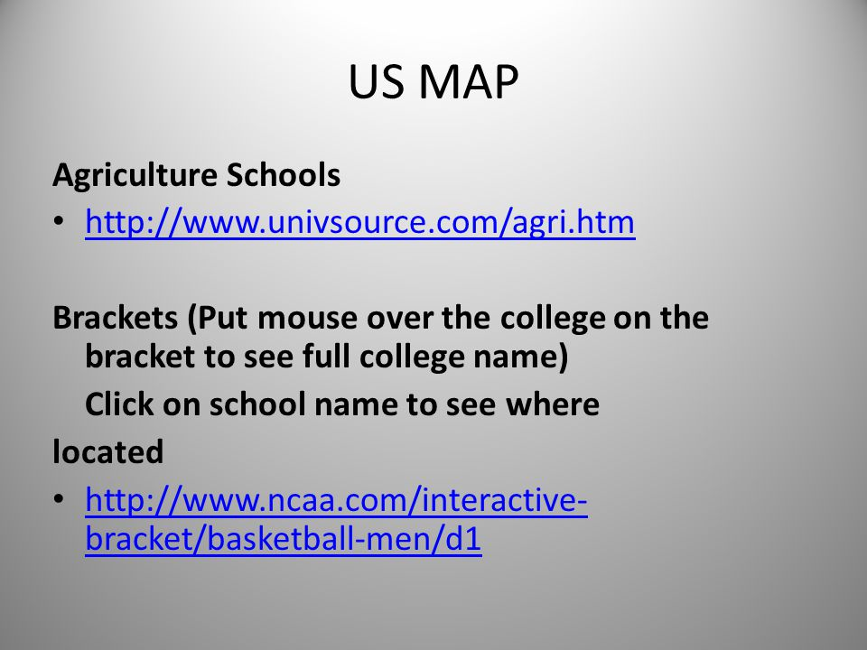 US MAP Agriculture Schools http://www.univsource.com/agri.htm Brackets (Put mouse over the college on the bracket to see full college name) Click on school name to see where located http://www.ncaa.com/interactive- bracket/basketball-men/d1 http://www.ncaa.com/interactive- bracket/basketball-men/d1