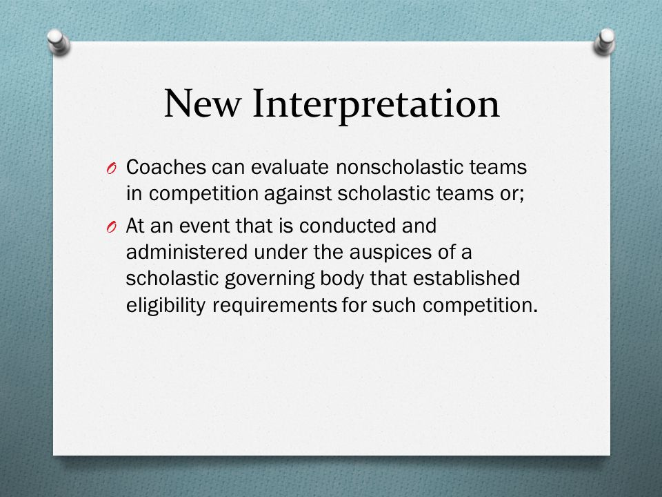 New Interpretation O Coaches can evaluate nonscholastic teams in competition against scholastic teams or; O At an event that is conducted and administered under the auspices of a scholastic governing body that established eligibility requirements for such competition.
