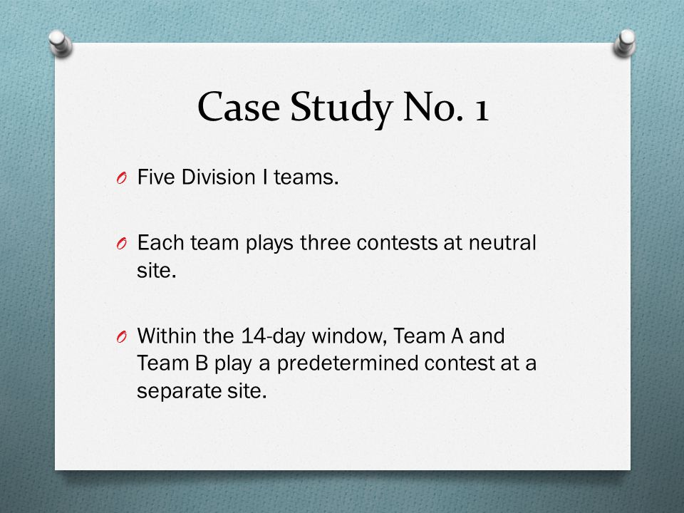Case Study No. 1 O Five Division I teams. O Each team plays three contests at neutral site.