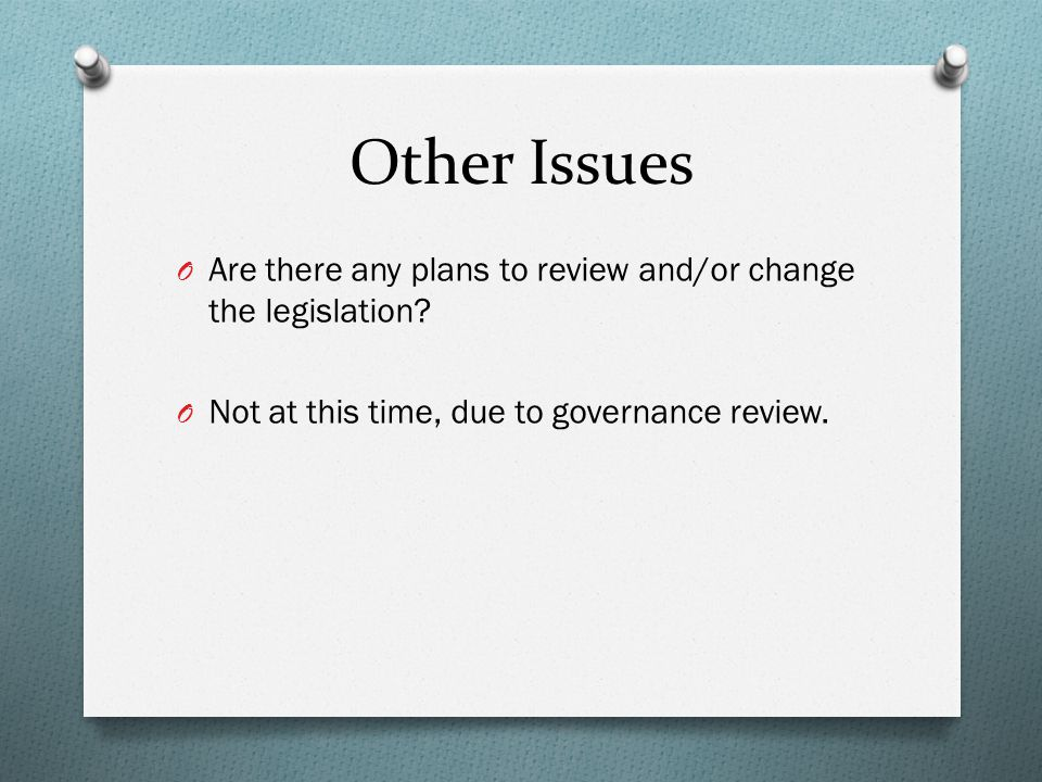 Other Issues O Are there any plans to review and/or change the legislation.