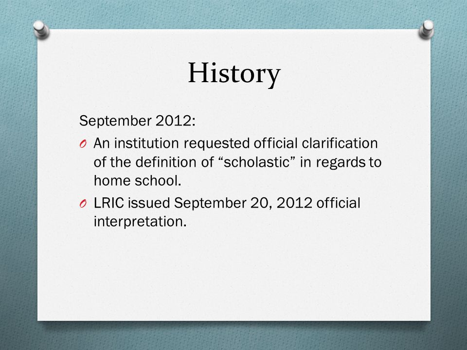 History September 2012: O An institution requested official clarification of the definition of scholastic in regards to home school.