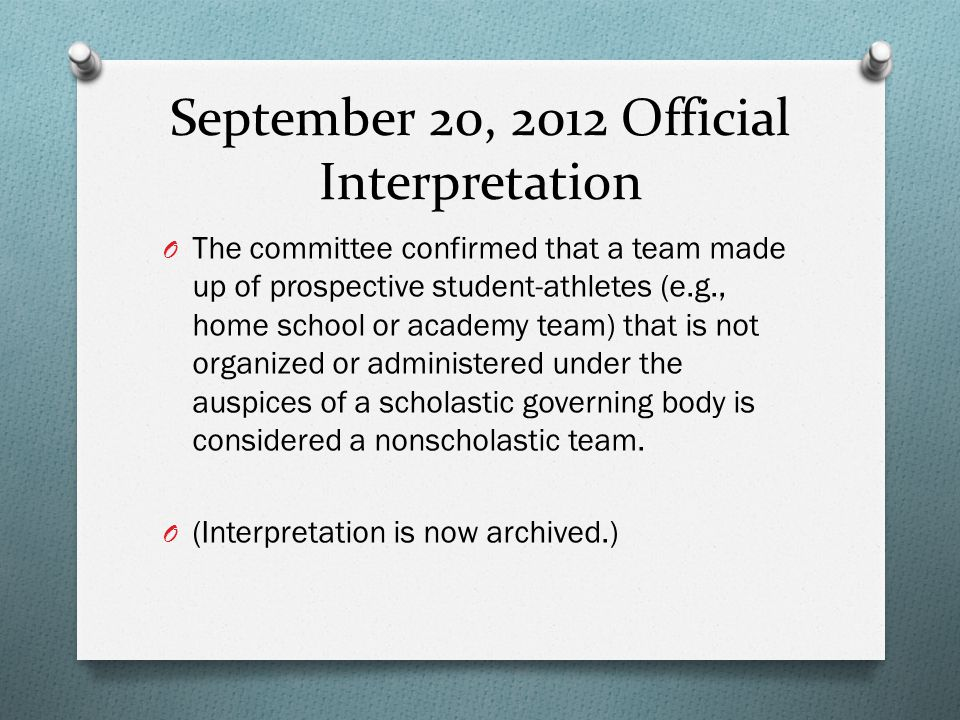 September 20, 2012 Official Interpretation O The committee confirmed that a team made up of prospective student-athletes (e.g., home school or academy team) that is not organized or administered under the auspices of a scholastic governing body is considered a nonscholastic team.