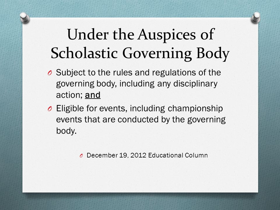 Under the Auspices of Scholastic Governing Body O Subject to the rules and regulations of the governing body, including any disciplinary action; and O Eligible for events, including championship events that are conducted by the governing body.