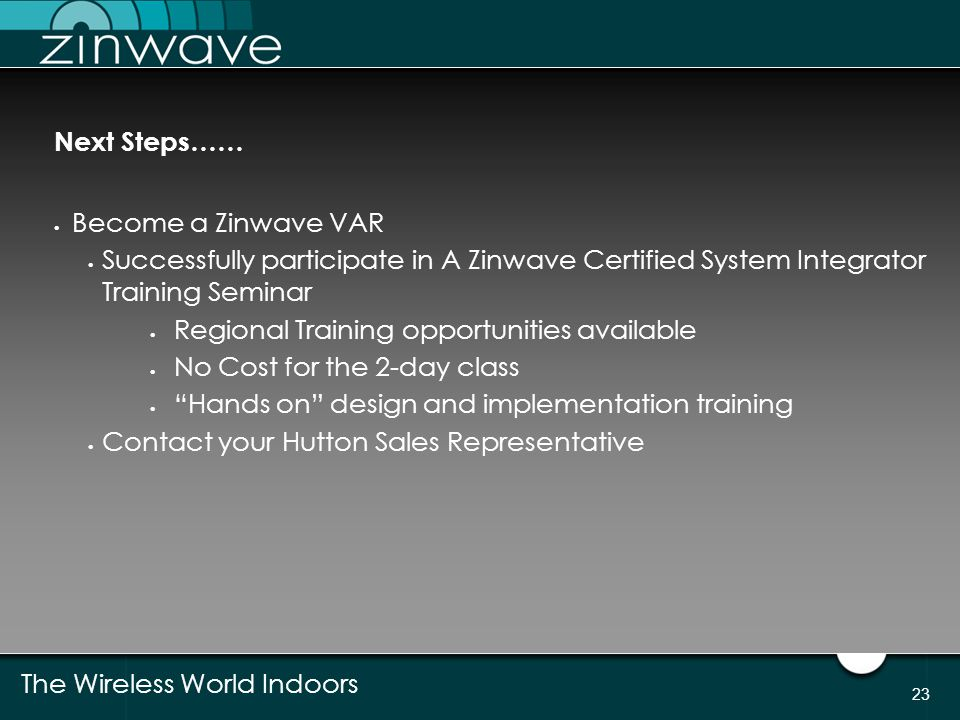 The Wireless World Indoors 23 Next Steps……  Become a Zinwave VAR  Successfully participate in A Zinwave Certified System Integrator Training Seminar