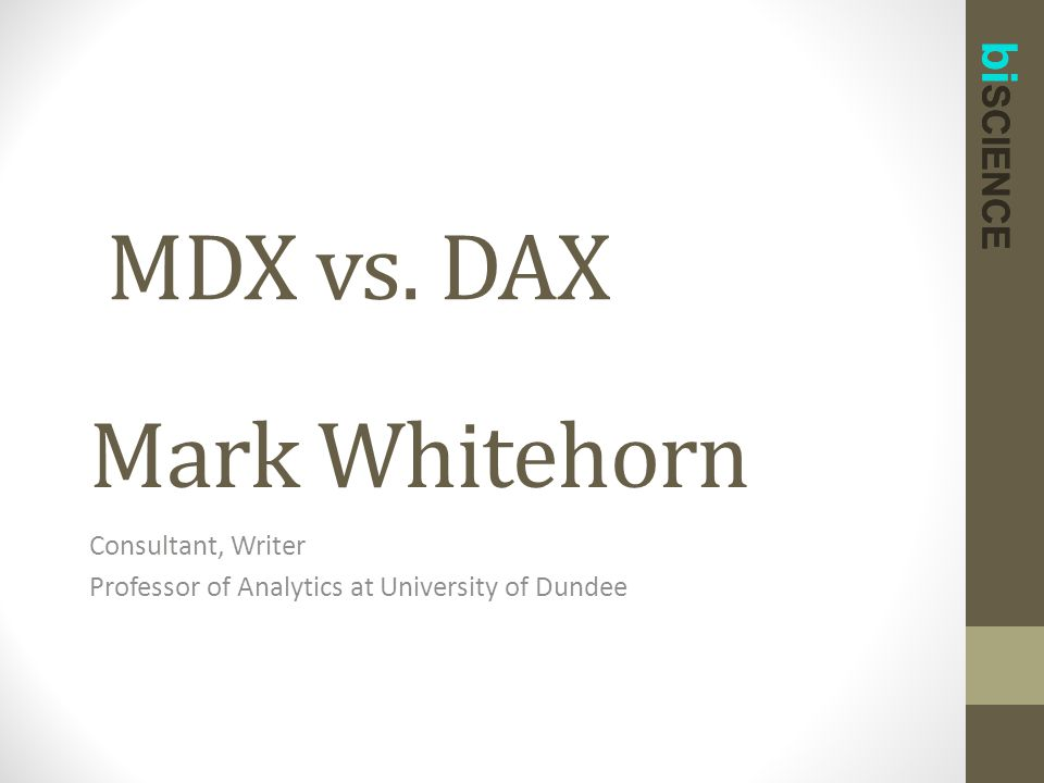 bi SCIENCE Mark Whitehorn Consultant, Writer Professor of Analytics at University of Dundee bi SCIENCE MDX vs. DAX