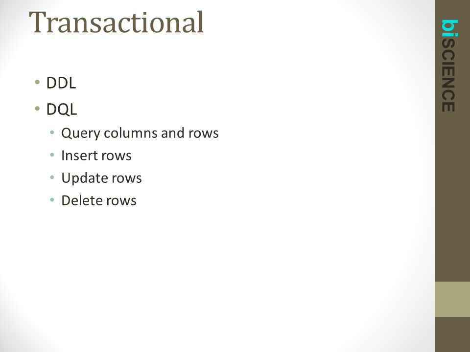 bi SCIENCE DDL DQL Query columns and rows Insert rows Update rows Delete rows Transactional