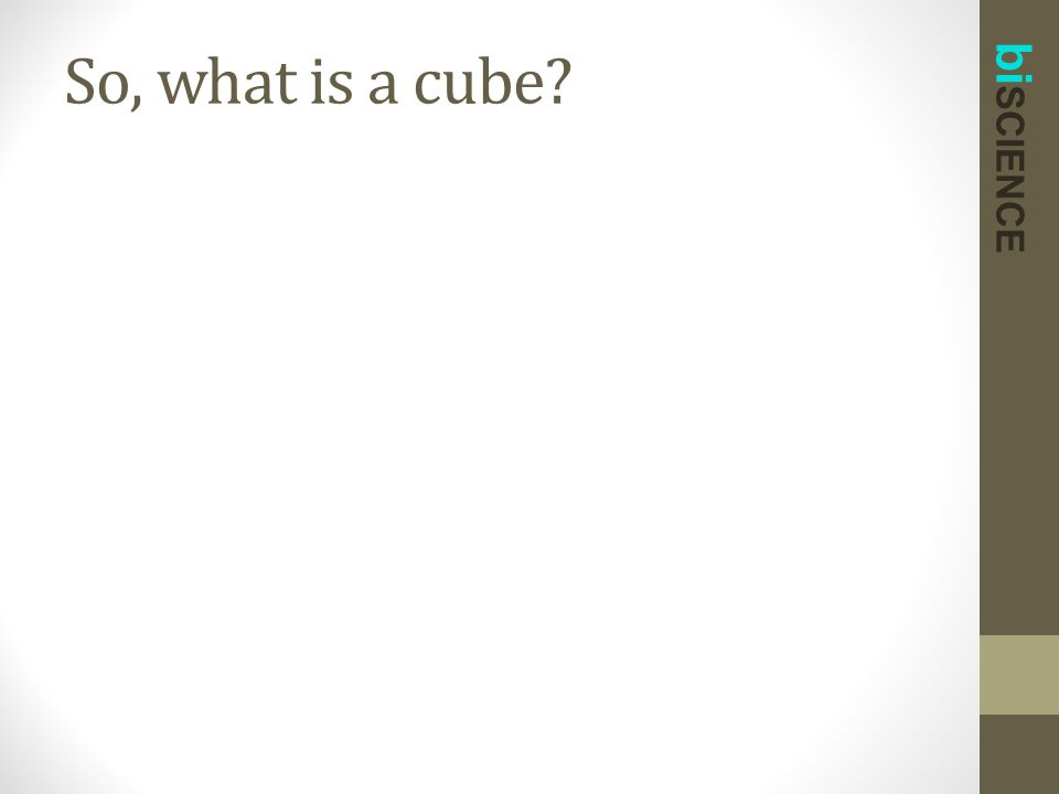 bi SCIENCE So, what is a cube?