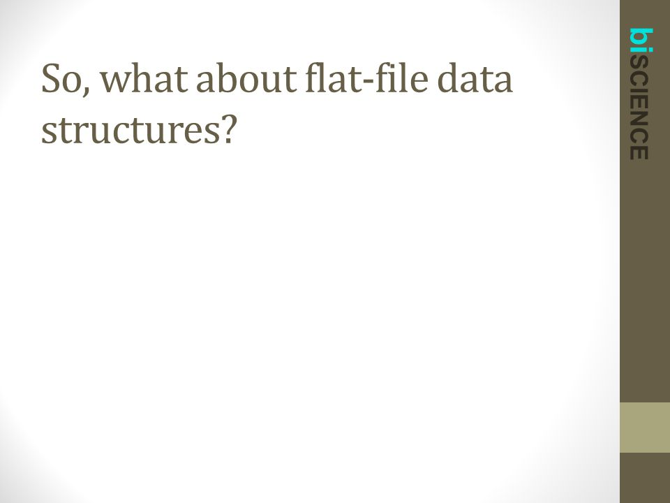 bi SCIENCE So, what about flat-file data structures?