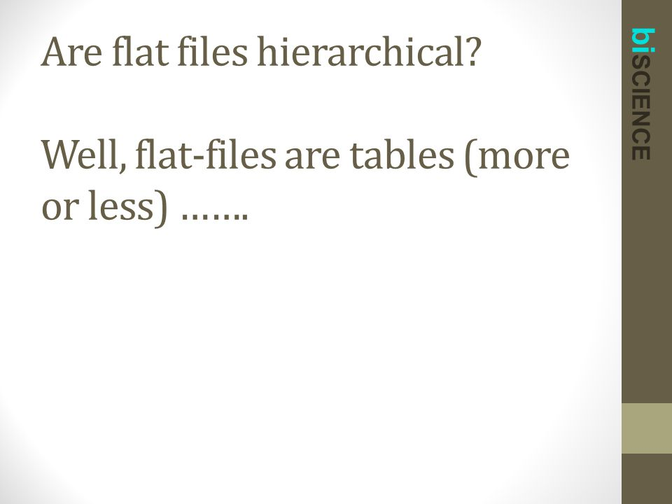 bi SCIENCE Are flat files hierarchical? Well, flat-files are tables (more or less) …….