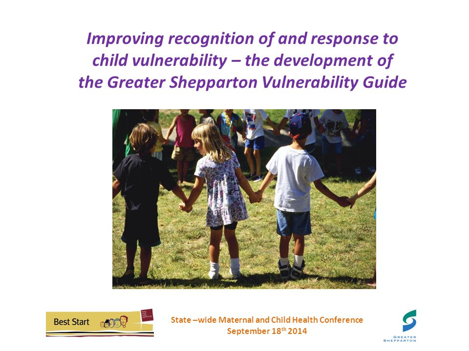 Improving recognition of and response tochild vulnerability – the development ofthe Greater Shepparton Vulnerability Guide Improving recognition of and response to child vulnerability – the development of the Greater Shepparton Vulnerability Guide State –wide Maternal and Child Health Conference September 18 th 2014