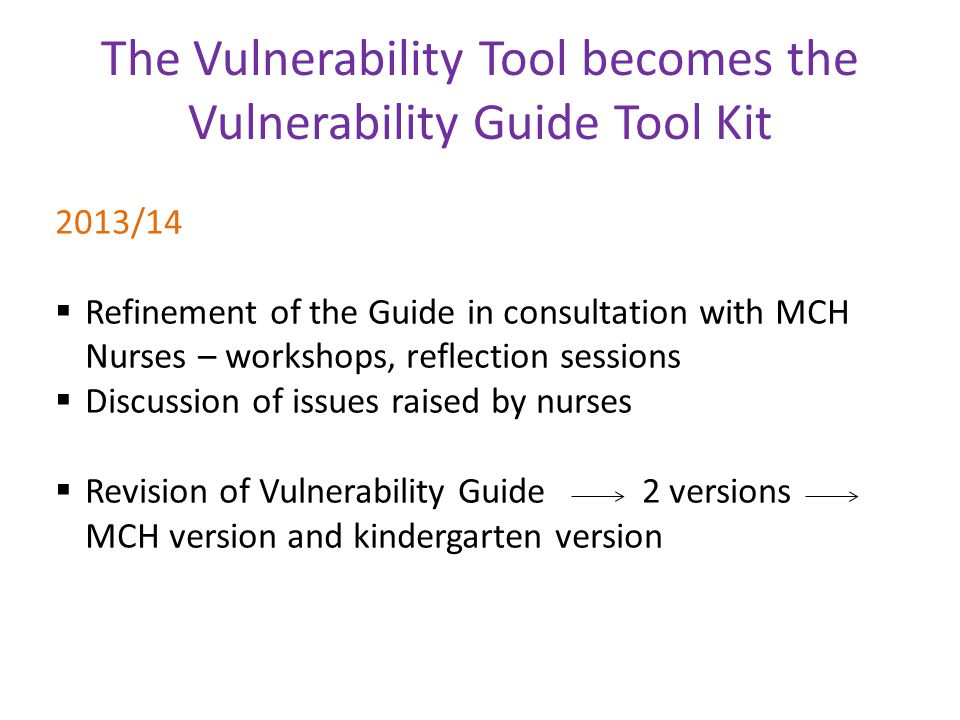 The Vulnerability Tool becomes the Vulnerability Guide Tool Kit 2013/14  Refinement of the Guide in consultation with MCH Nurses – workshops, reflect