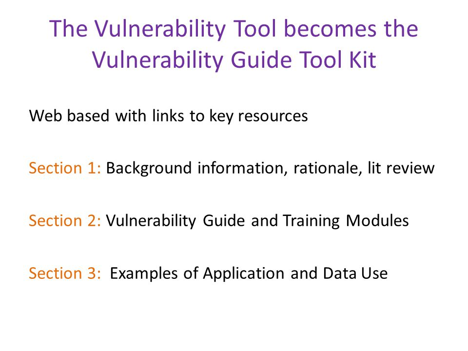 The Vulnerability Tool becomes the Vulnerability Guide Tool Kit Web based with links to key resources Section 1: Background information, rationale, lit review Section 2: Vulnerability Guide and Training Modules Section 3: Examples of Application and Data Use