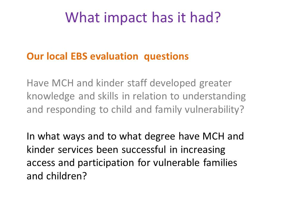 What impact has it had? Our local EBS evaluation questions Have MCH and kinder staff developed greater knowledge and skills in relation to understandi